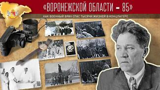 Проект «Воронежской области – 85». Как военный врач спас тысячи жизней в концлагере